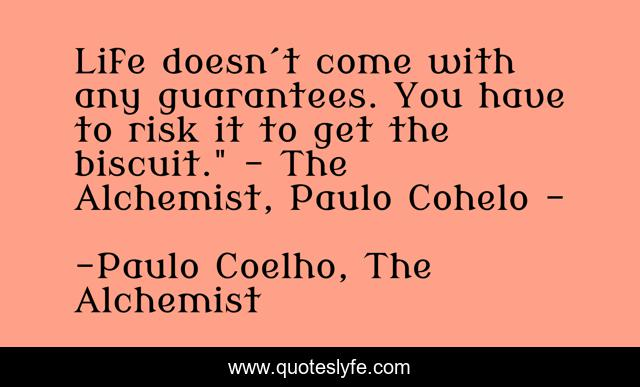 Life doesn´t come with any guarantees. You have to risk it to get the biscuit.