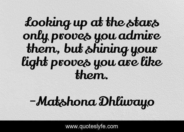 Looking up at the stars only proves you admire them, but shining your light proves you are like them.