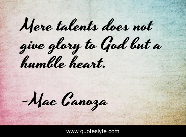 Mere talents does not give glory to God but a humble heart.