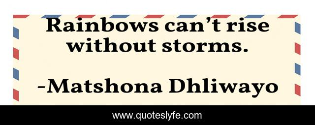 Rainbows can't rise without storms.
