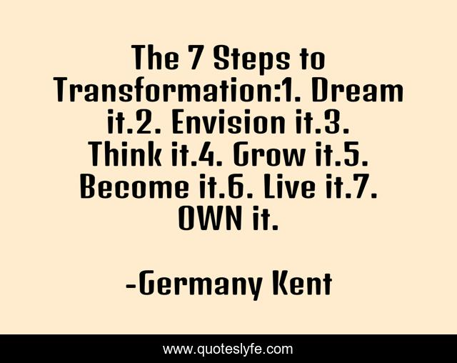 The 7 Steps to Transformation:1. Dream it.2. Envision it.3. Think it.4. Grow it.5. Become it.6. Live it.7. OWN it.