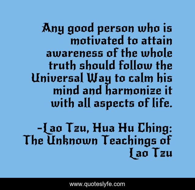 Any good person who is motivated to attain awareness of the whole truth should follow the Universal Way to calm his mind and harmonize it with all aspects of life.