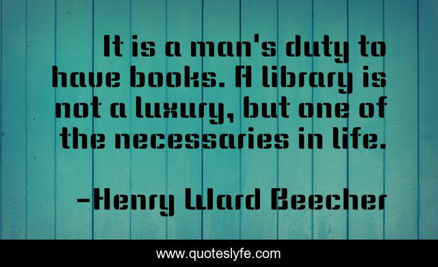 It is a man's duty to have books. A library is not a luxury, but one of the necessaries in life.