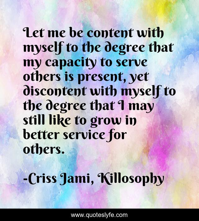 Let me be content with myself to the degree that my capacity to serve others is present, yet discontent with myself to the degree that I may still like to grow in better service for others.