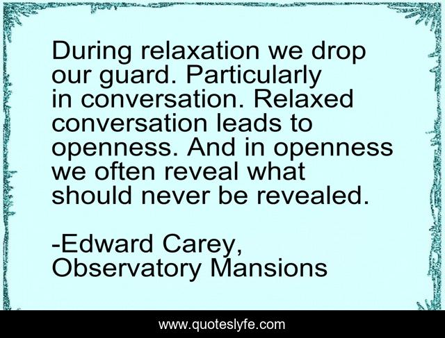 During relaxation we drop our guard. Particularly in conversation. Relaxed conversation leads to openness. And in openness we often reveal what should never be revealed.