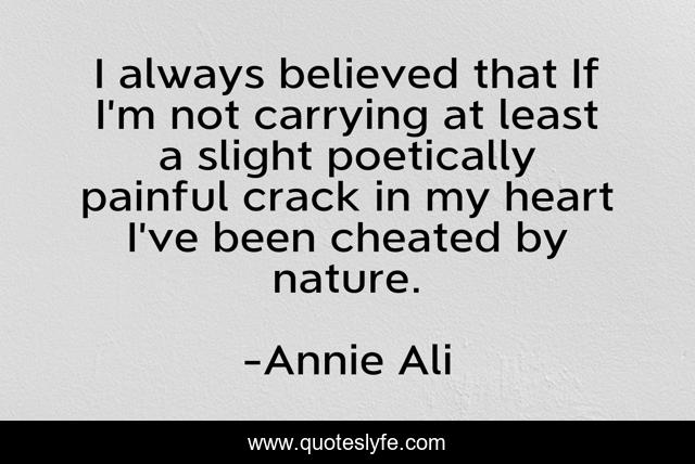 I always believed that If I'm not carrying at least a slight poetically painful crack in my heart I've been cheated by nature.