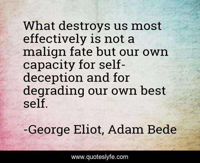 What destroys us most effectively is not a malign fate but our own capacity for self-deception and for degrading our own best self.