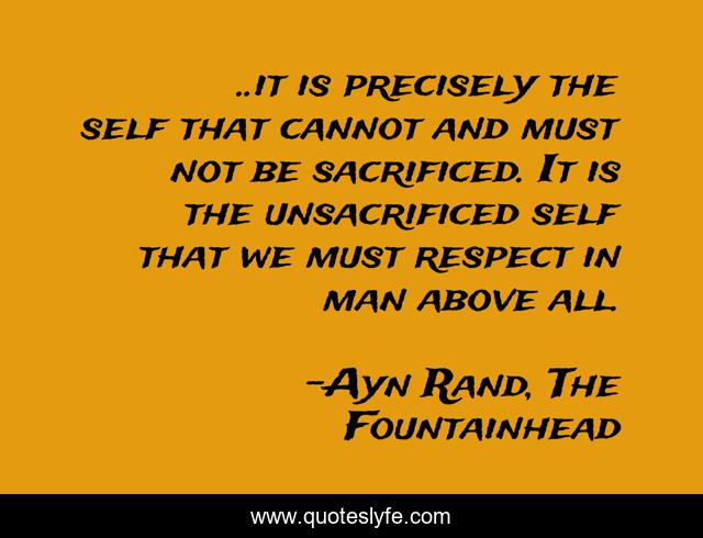 ..it is precisely the self that cannot and must not be sacrificed. It is the unsacrificed self that we must respect in man above all.