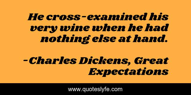 He cross-examined his very wine when he had nothing else at hand.