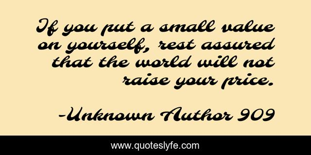 If you put a small value on yourself, rest assured that the world will not raise your price.