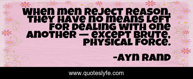 When men reject reason, they have no means left for dealing with one another — except brute, physical force.