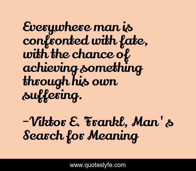 Everywhere man is confronted with fate, with the chance of achieving something through his own suffering.