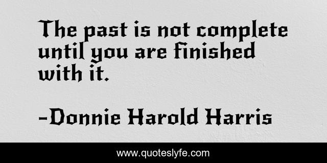 The past is not complete until you are finished with it.