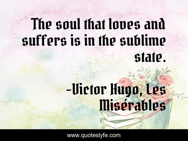 The soul that loves and suffers is in the sublime state.