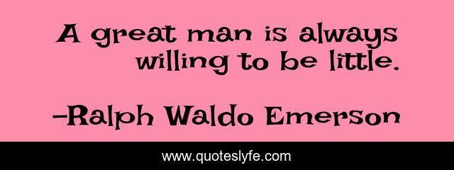 A great man is always willing to be little.