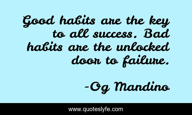 Good habits are the key to all success. Bad habits are the unlocked door to failure.