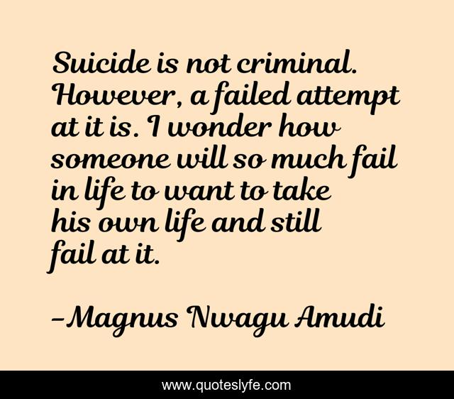 Suicide is not criminal. However, a failed attempt at it is. I wonder how someone will so much fail in life to want to take his own life and still fail at it.