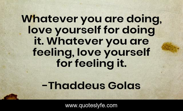 Whatever you are doing, love yourself for doing it. Whatever you are feeling, love yourself for feeling it.