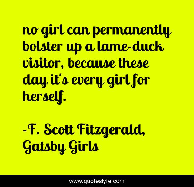 no girl can permanently bolster up a lame-duck visitor, because these day it's every girl for herself.