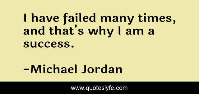 I have failed many times, and that's why I am a success.