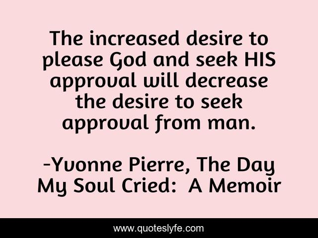 The increased desire to please God and seek HIS approval will decrease the desire to seek approval from man.