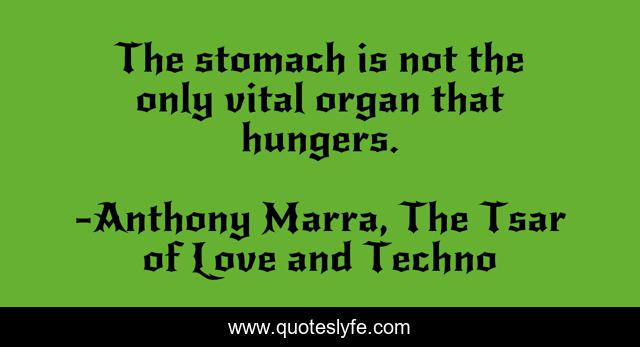 The stomach is not the only vital organ that hungers.