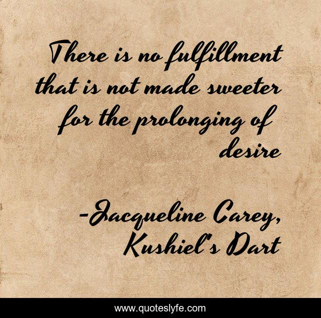 There is no fulfillment that is not made sweeter for the prolonging of desire