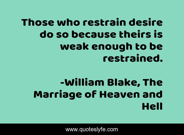 Those who restrain desire do so because theirs is weak enough to be restrained.