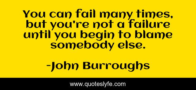You can fail many times, but you're not a failure until you begin to blame somebody else.