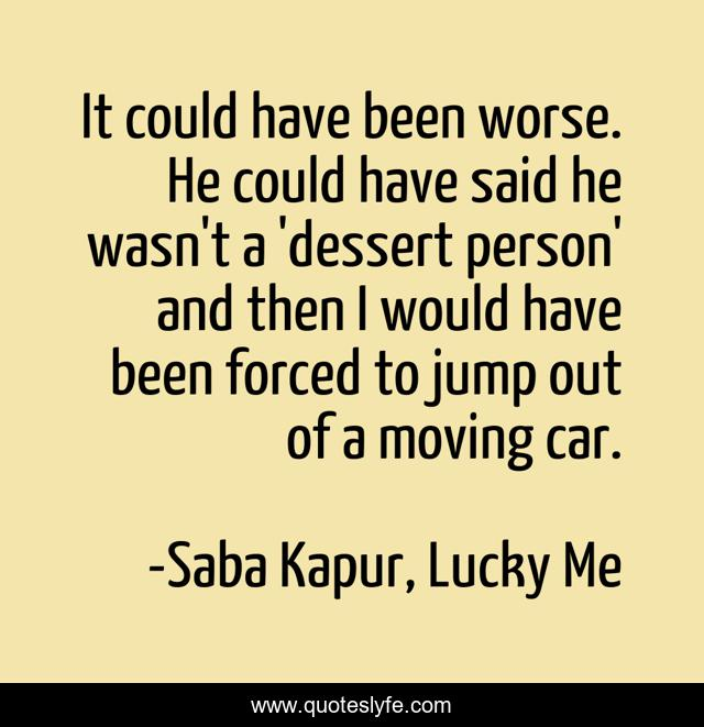 It could have been worse. He could have said he wasn't a 'dessert person' and then I would have been forced to jump out of a moving car.