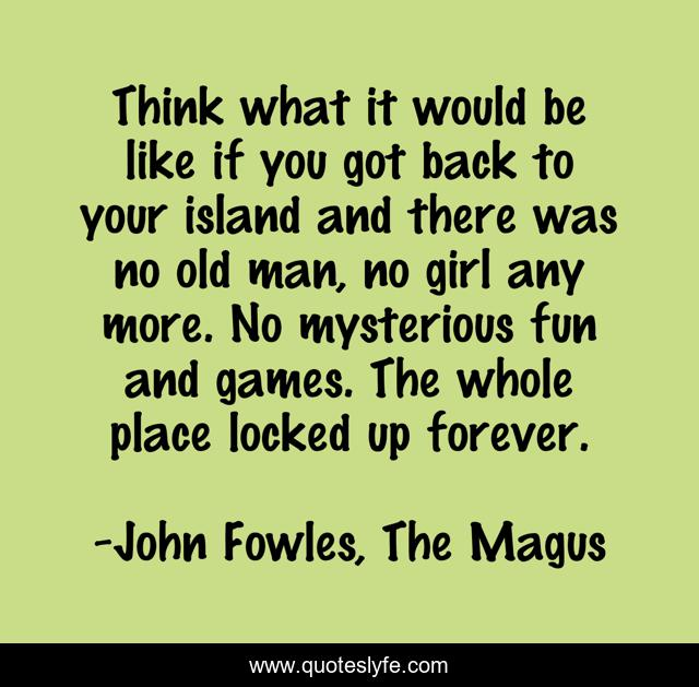 Think what it would be like if you got back to your island and there was no old man, no girl any more. No mysterious fun and games. The whole place locked up forever.