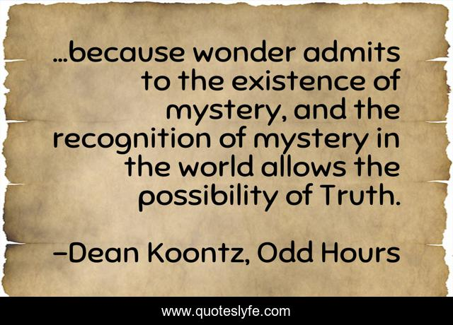 ...because wonder admits to the existence of mystery, and the recognition of mystery in the world allows the possibility of Truth.