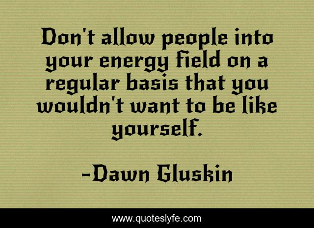 Don't allow people into your energy field on a regular basis that you wouldn't want to be like yourself.