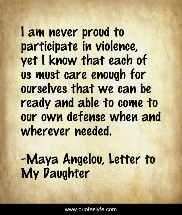 I am never proud to participate in violence, yet I know that each of us must care enough for ourselves that we can be ready and able to come to our own defense when and wherever needed.
