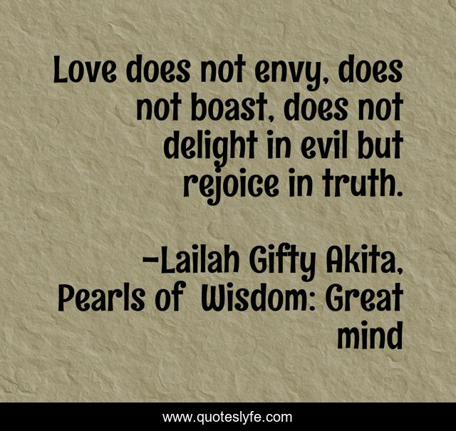 Love does not envy, does not boast, does not delight in evil but rejoice in truth.