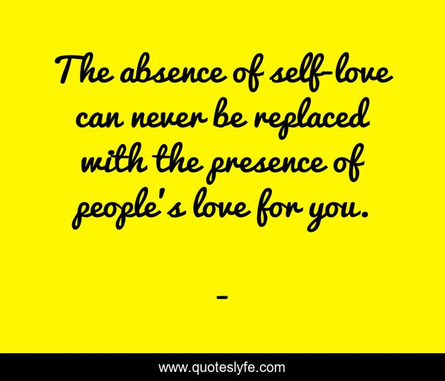The absence of self-love can never be replaced with the presence of people's love for you.