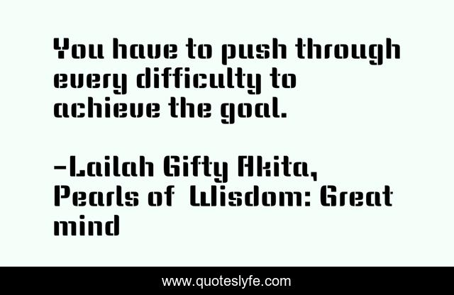 You have to push through every difficulty to achieve the goal.