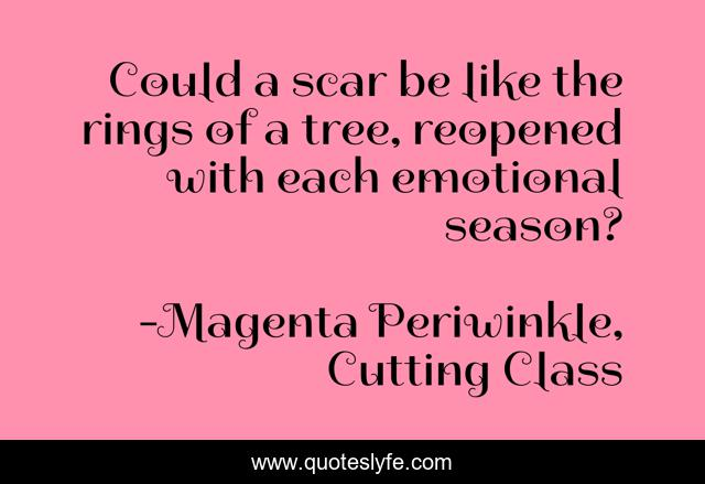 Could a scar be like the rings of a tree, reopened with each emotional season?