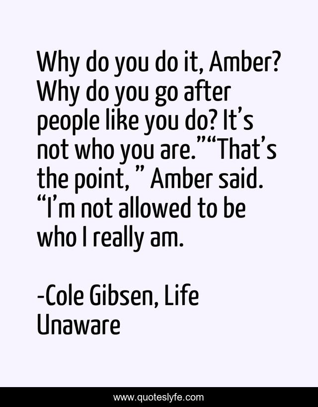 """Why do you do it, Amber? Why do you go after people like you do? It's not who you are.""""""""That's the point, """" Amber said. """"I'm not allowed to be who I really am."""