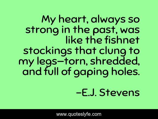 My heart, always so strong in the past, was like the fishnet stockings that clung to my legs—torn, shredded, and full of gaping holes.