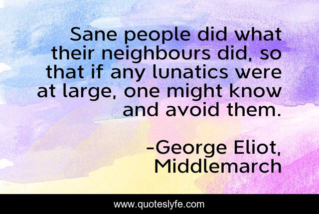 Sane people did what their neighbours did, so that if any lunatics were at large, one might know and avoid them.