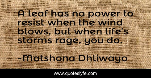 A leaf has no power to resist when the wind blows, but when life's storms rage, you do.