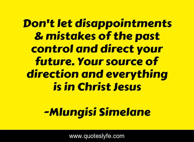 Don't let disappointments & mistakes of the past control and direct your future. Your source of direction and everything is in Christ Jesus