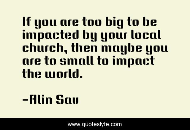If you are too big to be impacted by your local church, then maybe you are to small to impact the world.