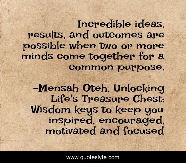 Incredible ideas, results, and outcomes are possible when two or more minds come together for a common purpose.