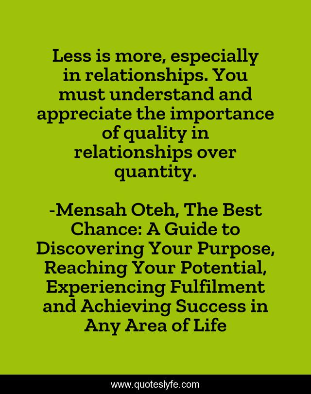 Less is more, especially in relationships. You must understand and appreciate the importance of quality in relationships over quantity.