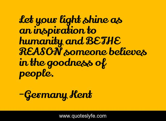 Let your light shine as an inspiration to humanity and BE THE REASON someone believes in the goodness of people.