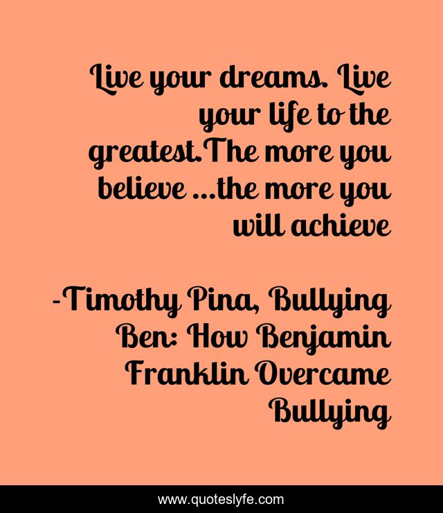 Live your dreams. Live your life to the greatest.The more you believe ...the more you will achieve