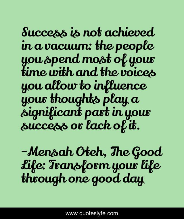 Success is not achieved in a vacuum: the people you spend most of your time with and the voices you allow to influence your thoughts play a significant part in your success or lack of it.
