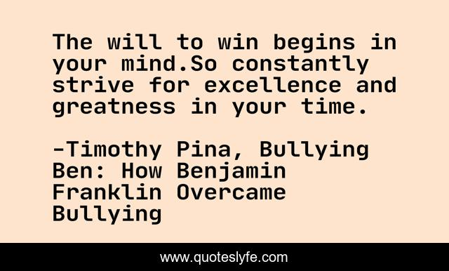 The will to win begins in your mind.So constantly strive for excellence and greatness in your time.